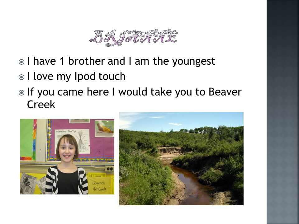  I have 1 brother and I am the youngest  I love my Ipod touch  If you came here I would take you to Beaver Creek
