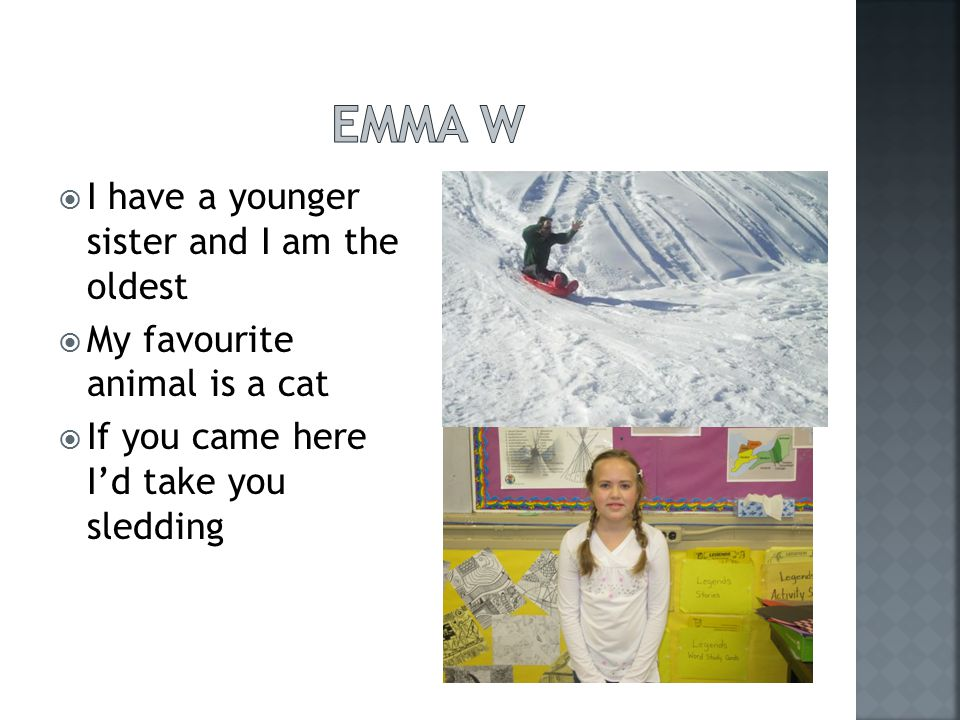  I have a younger sister and I am the oldest  My favourite animal is a cat  If you came here I'd take you sledding