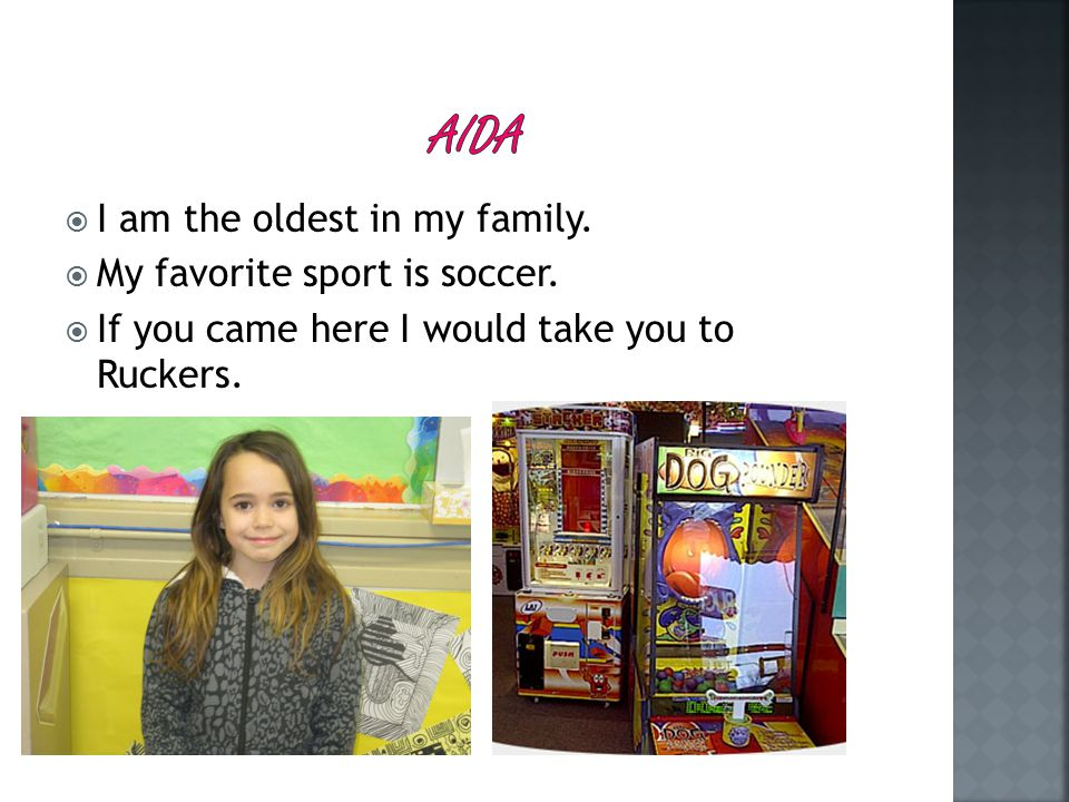  I am the oldest in my family.  My favorite sport is soccer.