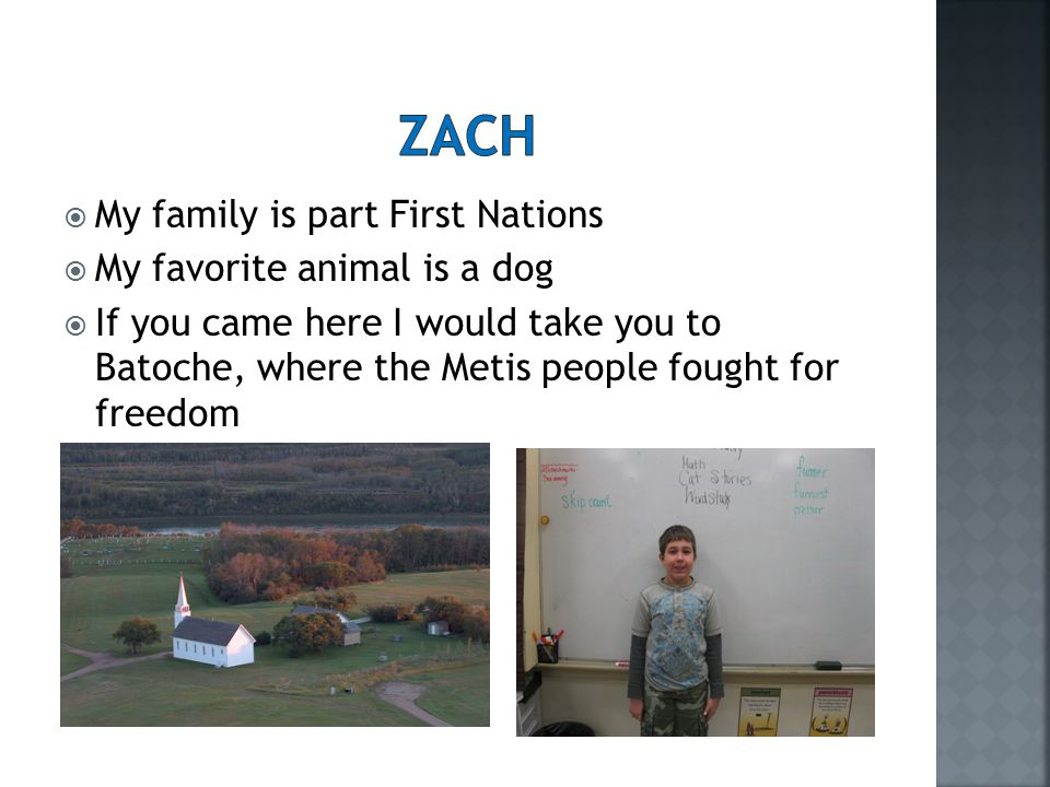  My family is part First Nations  My favorite animal is a dog  If you came here I would take you to Batoche, where the Metis people fought for freedom
