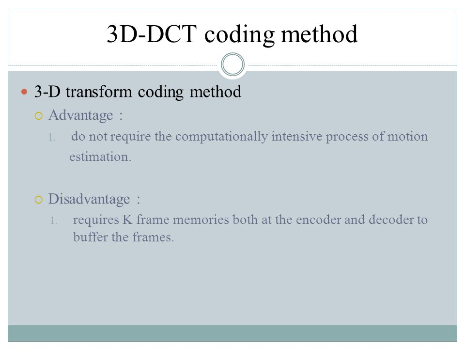 3D-DCT coding method 3-D transform coding method  Advantage : 1.