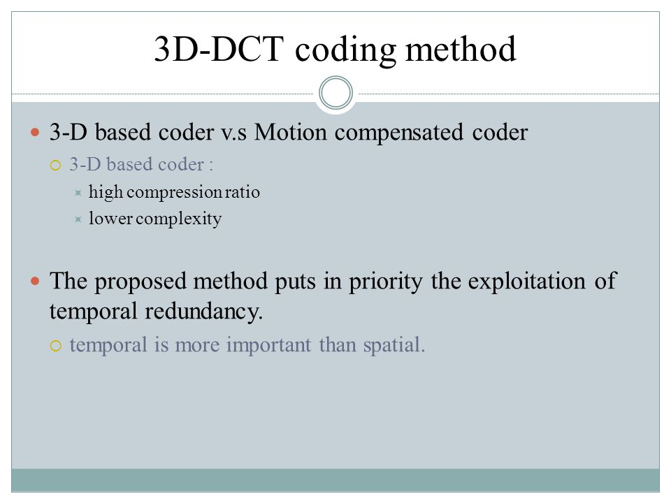 3D-DCT coding method 3-D based coder v.s Motion compensated coder  3-D based coder :  high compression ratio  lower complexity The proposed method puts in priority the exploitation of temporal redundancy.