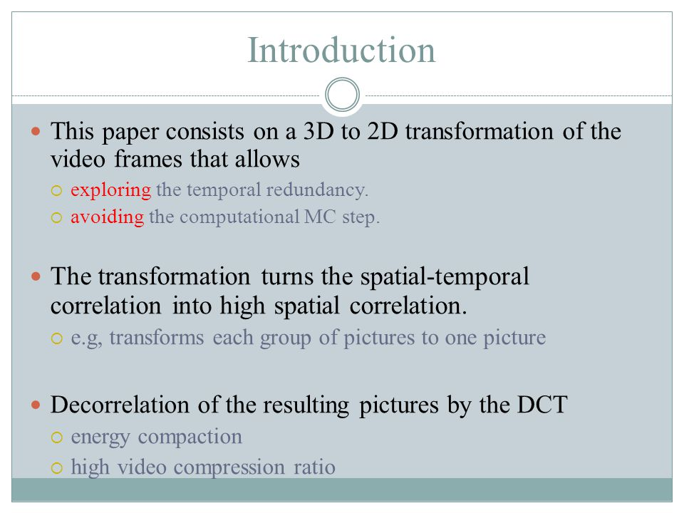 Introduction This paper consists on a 3D to 2D transformation of the video frames that allows  exploring the temporal redundancy.