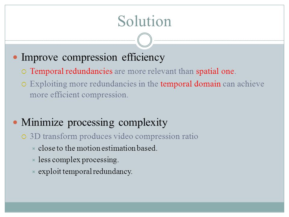 Solution Improve compression efficiency  Temporal redundancies are more relevant than spatial one.