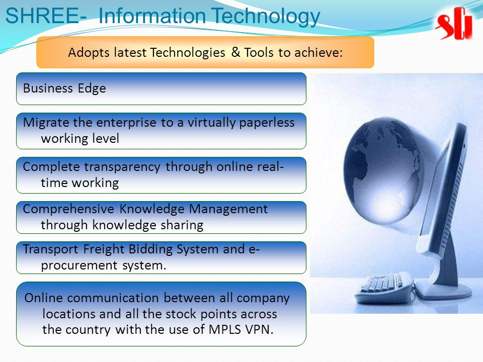 Adopts latest Technologies & Tools to achieve: Business Edge Migrate the enterprise to a virtually paperless working level Complete transparency through online real- time working Comprehensive Knowledge Management through knowledge sharing Transport Freight Bidding System and e- procurement system.
