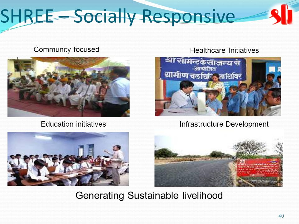 40 SHREE – Socially Responsive Generating Sustainable livelihood Community focused Healthcare Initiatives Education initiativesInfrastructure Development