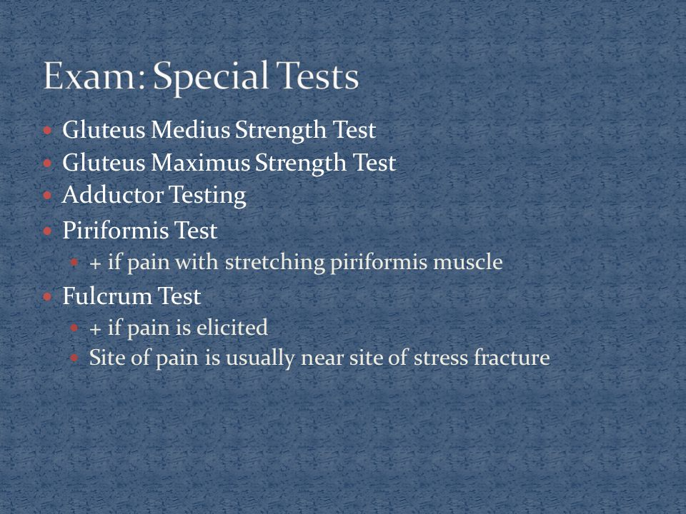 Gluteus Medius Strength Test Gluteus Maximus Strength Test Adductor Testing Piriformis Test + if pain with stretching piriformis muscle Fulcrum Test + if pain is elicited Site of pain is usually near site of stress fracture