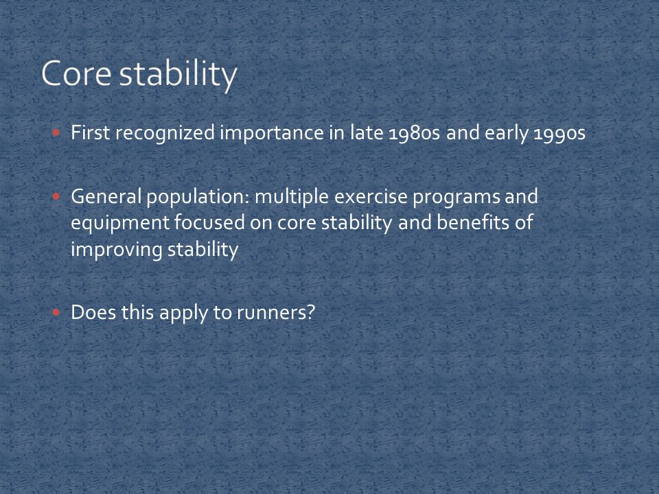 First recognized importance in late 1980s and early 1990s General population: multiple exercise programs and equipment focused on core stability and benefits of improving stability Does this apply to runners