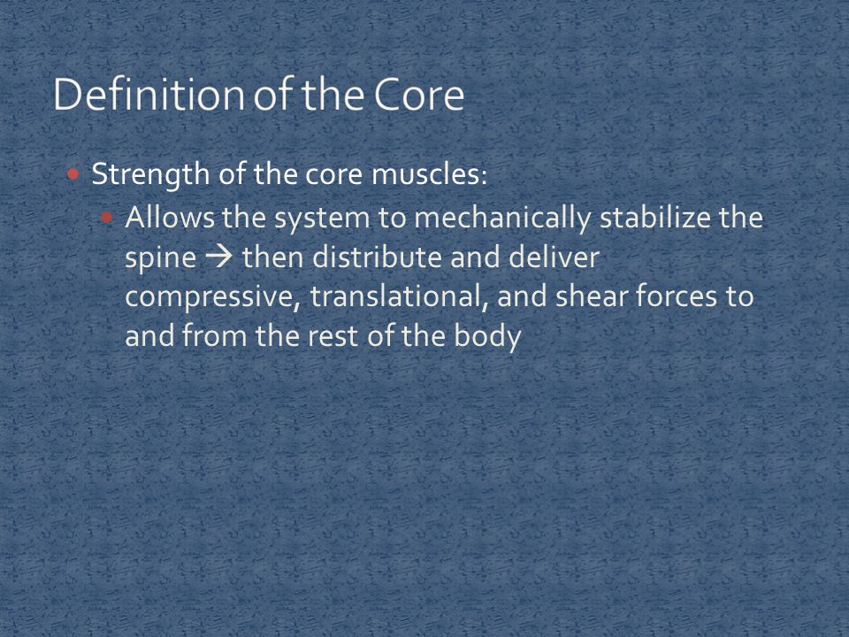 Strength of the core muscles: Allows the system to mechanically stabilize the spine  then distribute and deliver compressive, translational, and shea