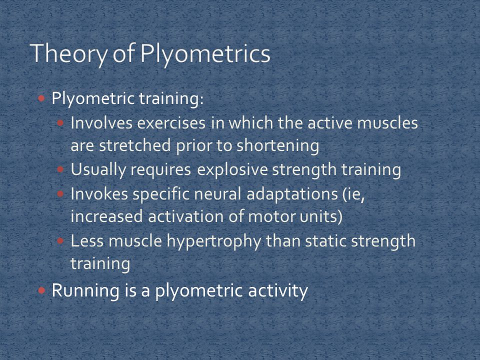 Plyometric training: Involves exercises in which the active muscles are stretched prior to shortening Usually requires explosive strength training Invokes specific neural adaptations (ie, increased activation of motor units) Less muscle hypertrophy than static strength training Running is a plyometric activity