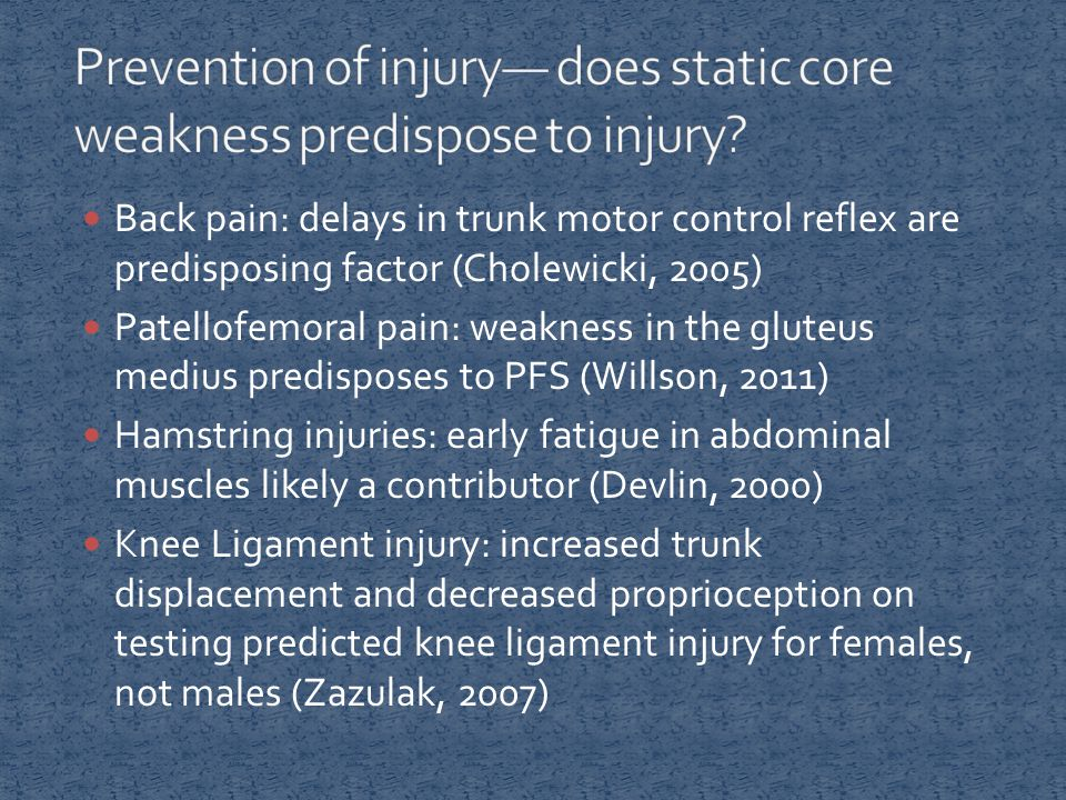 Back pain: delays in trunk motor control reflex are predisposing factor (Cholewicki, 2005) Patellofemoral pain: weakness in the gluteus medius predisposes to PFS (Willson, 2011) Hamstring injuries: early fatigue in abdominal muscles likely a contributor (Devlin, 2000) Knee Ligament injury: increased trunk displacement and decreased proprioception on testing predicted knee ligament injury for females, not males (Zazulak, 2007)