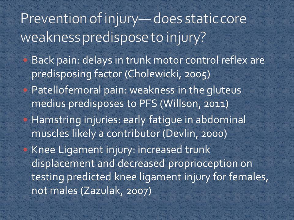 Back pain: delays in trunk motor control reflex are predisposing factor (Cholewicki, 2005) Patellofemoral pain: weakness in the gluteus medius predisp