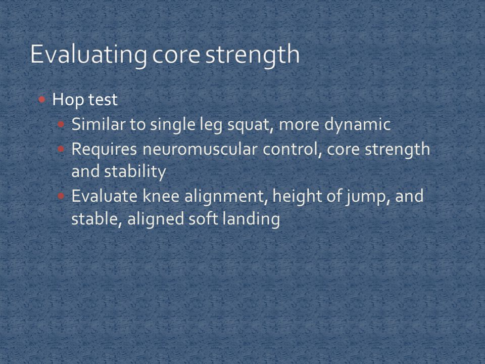 Hop test Similar to single leg squat, more dynamic Requires neuromuscular control, core strength and stability Evaluate knee alignment, height of jump, and stable, aligned soft landing