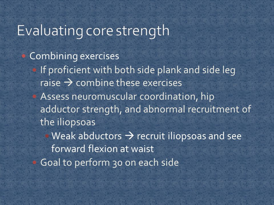 Combining exercises If proficient with both side plank and side leg raise  combine these exercises Assess neuromuscular coordination, hip adductor strength, and abnormal recruitment of the iliopsoas Weak abductors  recruit iliopsoas and see forward flexion at waist Goal to perform 30 on each side