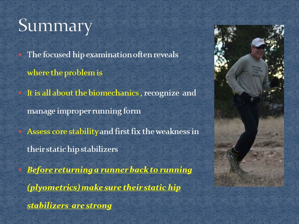 The focused hip examination often reveals where the problem is It is all about the biomechanics, recognize and manage improper running form Assess core stability and first fix the weakness in their static hip stabilizers Before returning a runner back to running (plyometrics) make sure their static hip stabilizers are strong