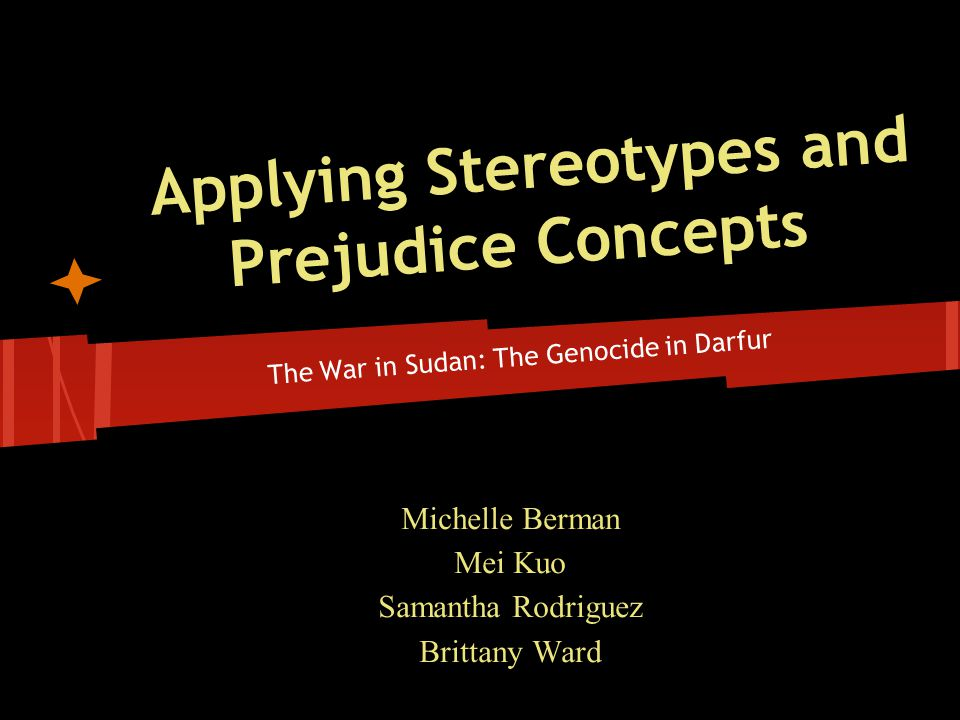 Applying Stereotypes and Prejudice Concepts The War in Sudan: The Genocide in Darfur Michelle Berman Mei Kuo Samantha Rodriguez Brittany Ward