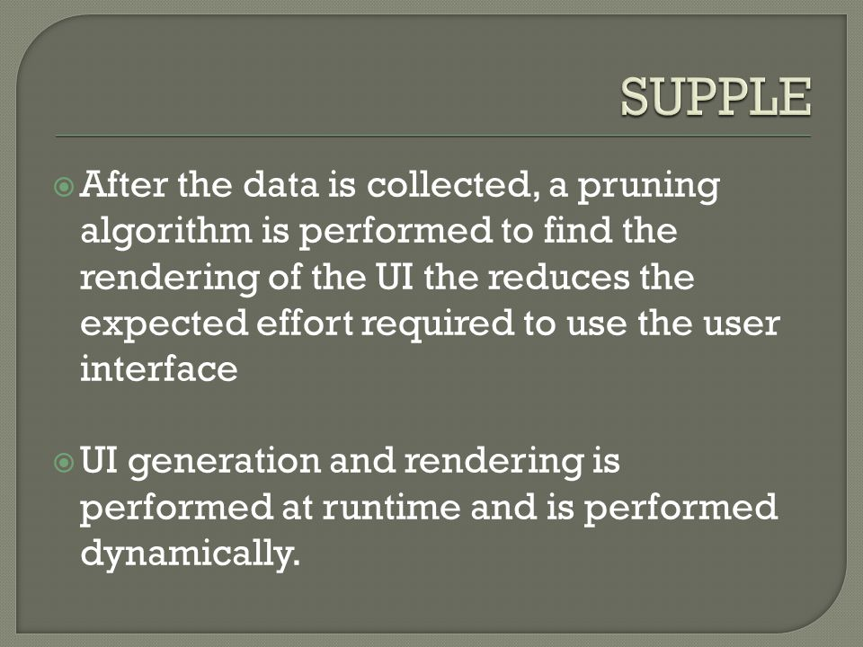  After the data is collected, a pruning algorithm is performed to find the rendering of the UI the reduces the expected effort required to use the user interface  UI generation and rendering is performed at runtime and is performed dynamically.