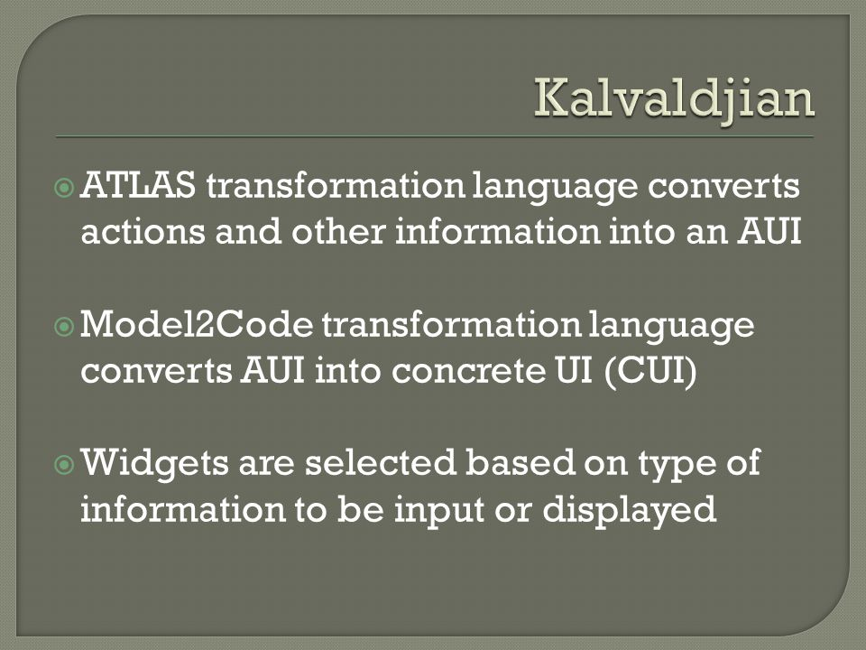  ATLAS transformation language converts actions and other information into an AUI  Model2Code transformation language converts AUI into concrete UI (CUI)  Widgets are selected based on type of information to be input or displayed