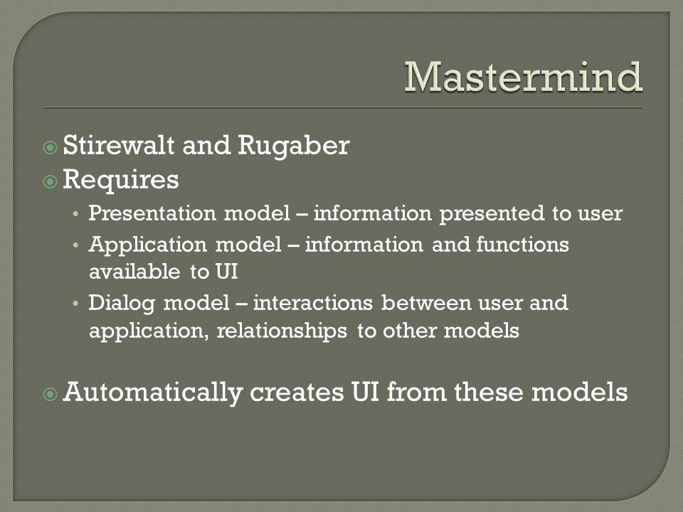  Stirewalt and Rugaber  Requires Presentation model – information presented to user Application model – information and functions available to UI Dialog model – interactions between user and application, relationships to other models  Automatically creates UI from these models