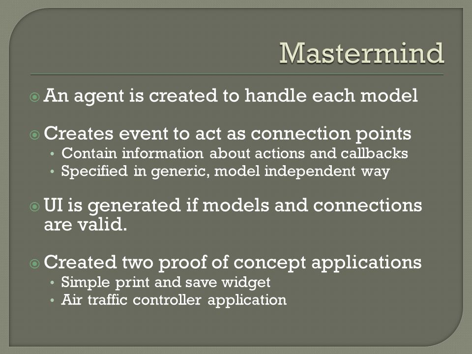  An agent is created to handle each model  Creates event to act as connection points Contain information about actions and callbacks Specified in generic, model independent way  UI is generated if models and connections are valid.