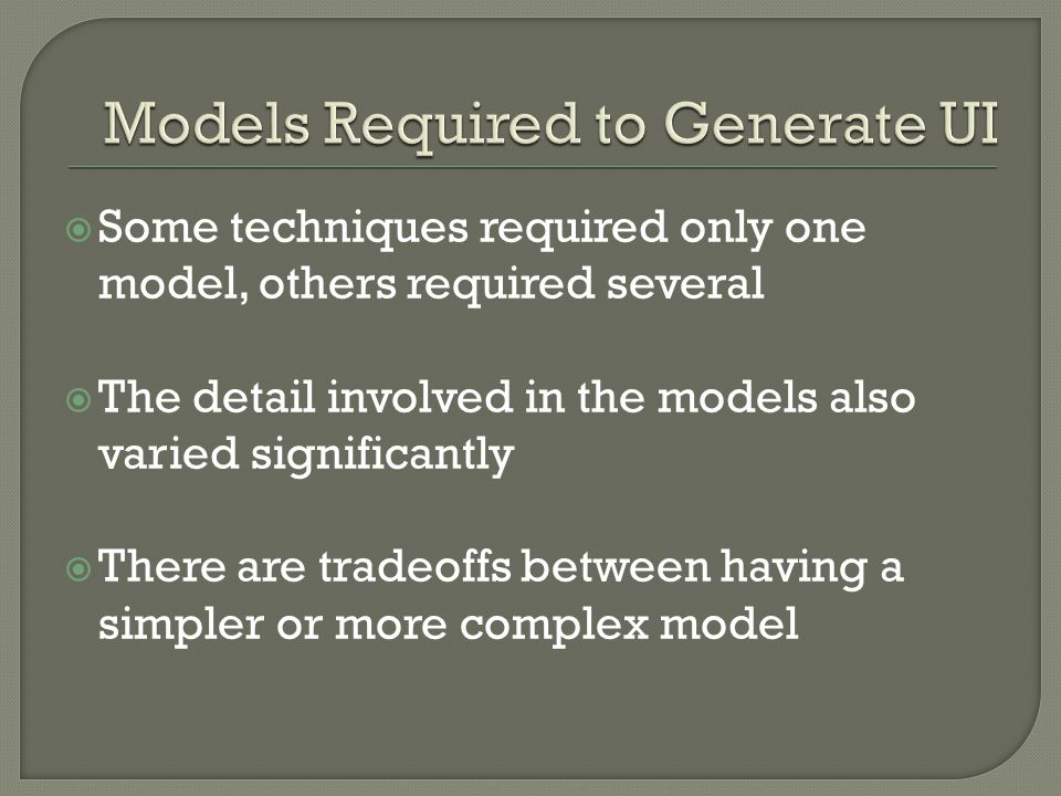  Some techniques required only one model, others required several  The detail involved in the models also varied significantly  There are tradeoffs between having a simpler or more complex model