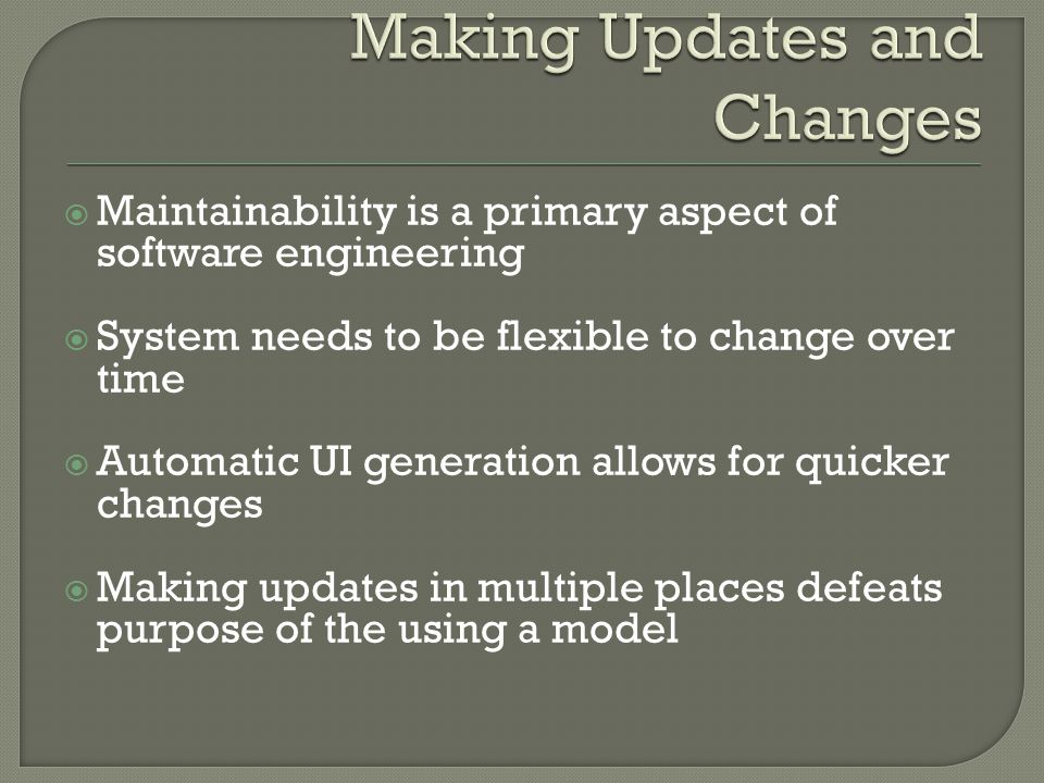  Maintainability is a primary aspect of software engineering  System needs to be flexible to change over time  Automatic UI generation allows for quicker changes  Making updates in multiple places defeats purpose of the using a model