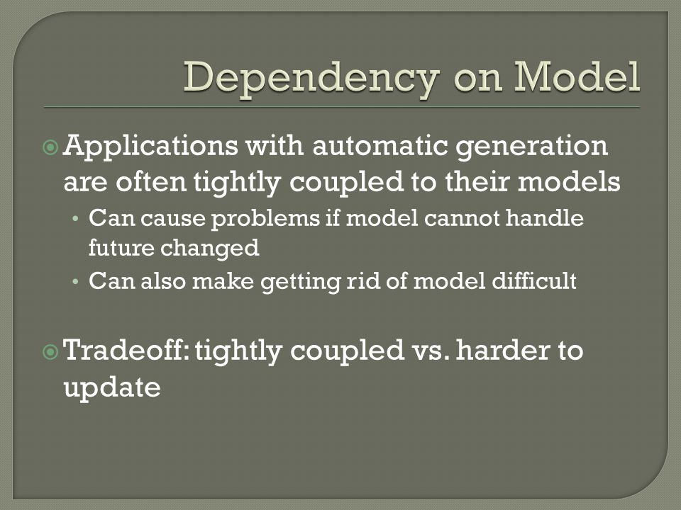  Applications with automatic generation are often tightly coupled to their models Can cause problems if model cannot handle future changed Can also make getting rid of model difficult  Tradeoff: tightly coupled vs.