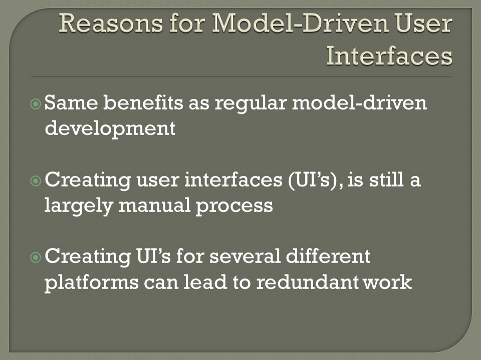  Same benefits as regular model-driven development  Creating user interfaces (UI's), is still a largely manual process  Creating UI's for several different platforms can lead to redundant work
