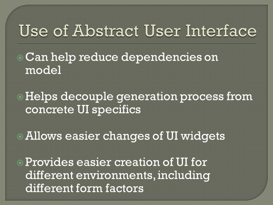  Can help reduce dependencies on model  Helps decouple generation process from concrete UI specifics  Allows easier changes of UI widgets  Provides easier creation of UI for different environments, including different form factors