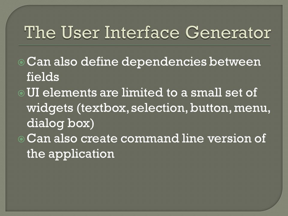  Can also define dependencies between fields  UI elements are limited to a small set of widgets (textbox, selection, button, menu, dialog box)  Can also create command line version of the application