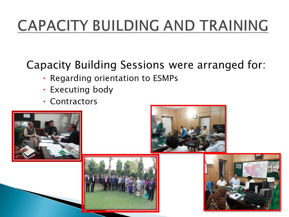 Capacity Building Sessions were arranged for:  Regarding orientation to ESMPs  Executing body  Contractors