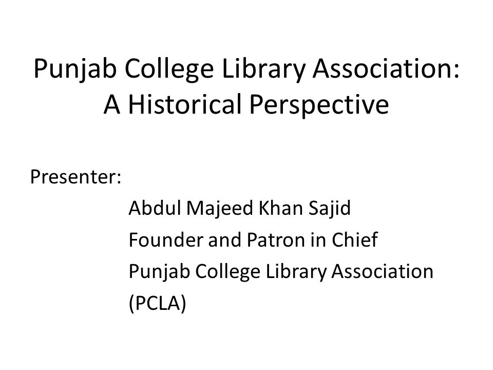 Punjab College Library Association: A Historical Perspective Presenter: Abdul Majeed Khan Sajid Founder and Patron in Chief Punjab College Library Ass