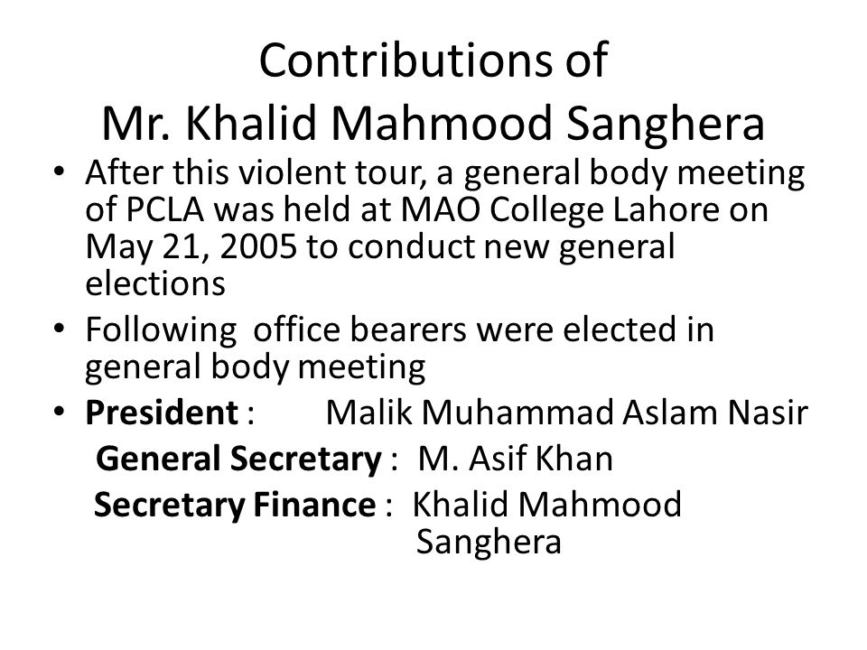 Contributions of Mr. Khalid Mahmood Sanghera After this violent tour, a general body meeting of PCLA was held at MAO College Lahore on May 21, 2005 to