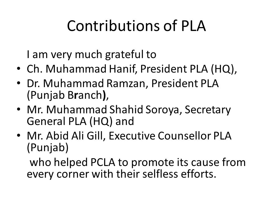 Contributions of PLA I am very much grateful to Ch. Muhammad Hanif, President PLA (HQ), Dr. Muhammad Ramzan, President PLA (Punjab Branch), Mr. Muhamm
