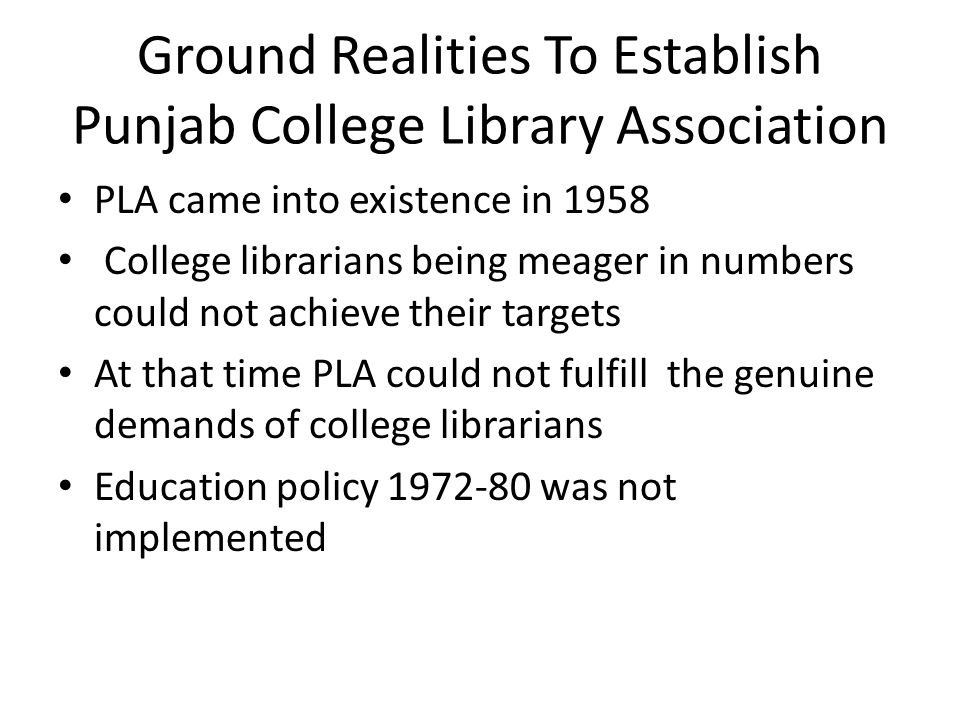 Ground Realities To Establish Punjab College Library Association PLA came into existence in 1958 College librarians being meager in numbers could not