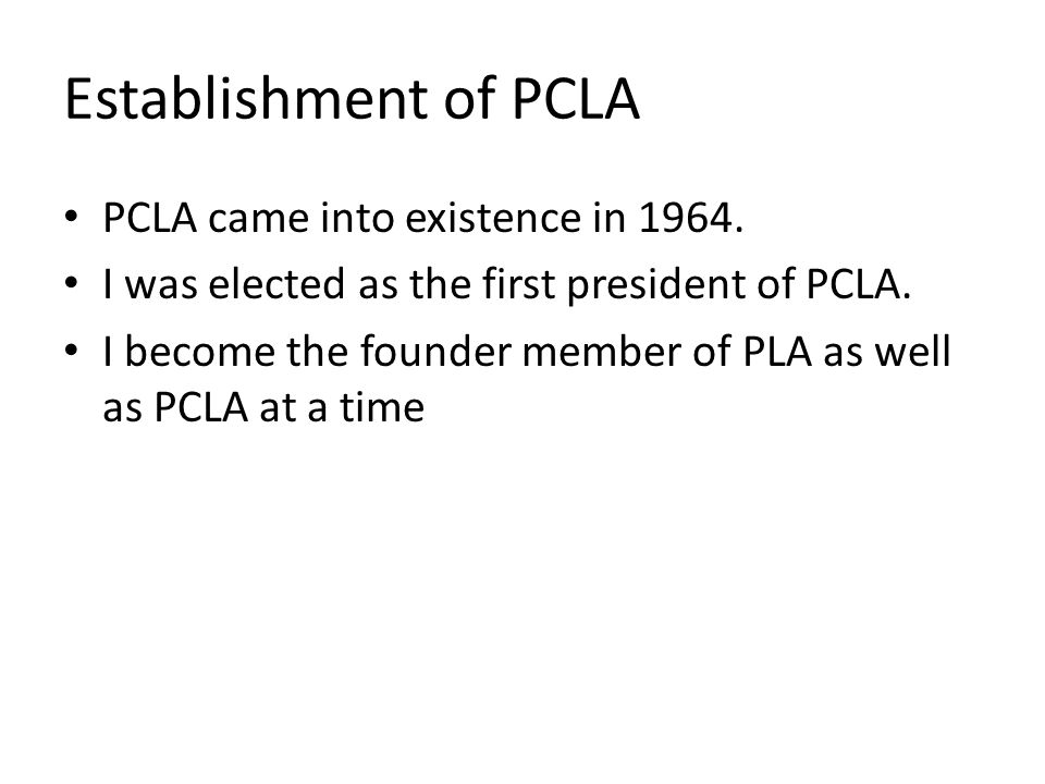 Establishment of PCLA PCLA came into existence in 1964. I was elected as the first president of PCLA. I become the founder member of PLA as well as PC