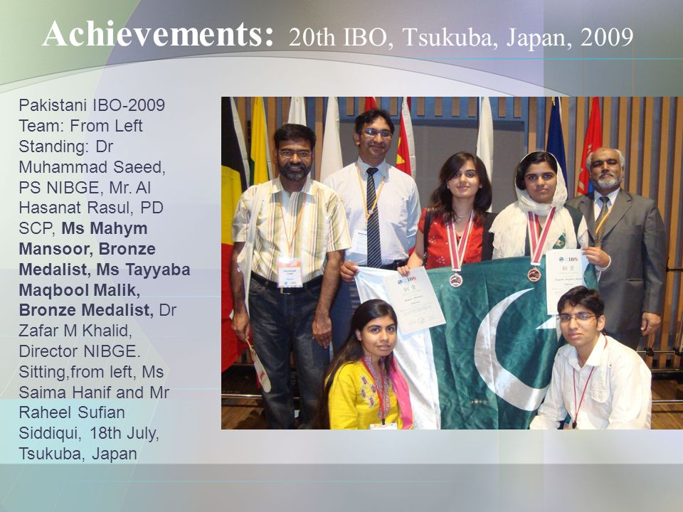 Achievements: 20th IBO, Tsukuba, Japan, 2009 Pakistani IBO-2009 Team: From Left Standing: Dr Muhammad Saeed, PS NIBGE, Mr.
