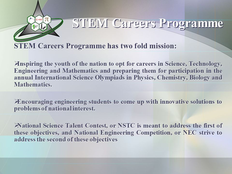 STEM Careers Programme STEM Careers Programme has two fold mission:  Inspiring the youth of the nation to opt for careers in Science, Technology, Engineering and Mathematics and preparing them for participation in the annual International Science Olympiads in Physics, Chemistry, Biology and Mathematics.