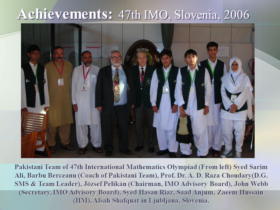 Achievements: 47th IMO, Slovenia, 2006 Pakistani Team of 47th International Mathematics Olympiad (From left) Syed Sarim Ali, Barbu Berceanu (Coach of Pakistani Team), Prof.