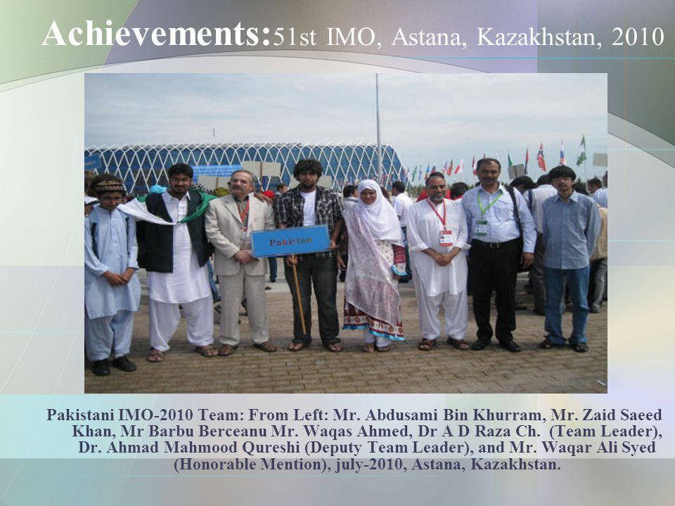 Achievements: 51st IMO, Astana, Kazakhstan, 2010 Pakistani IMO-2010 Team: From Left: Mr.
