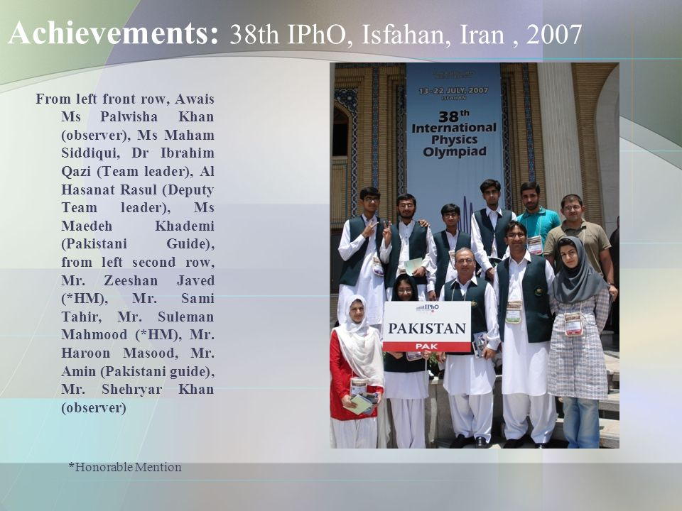 Achievements: 38th IPhO, Isfahan, Iran, 2007 From left front row, Awais Ms Palwisha Khan (observer), Ms Maham Siddiqui, Dr Ibrahim Qazi (Team leader), Al Hasanat Rasul (Deputy Team leader), Ms Maedeh Khademi (Pakistani Guide), from left second row, Mr.
