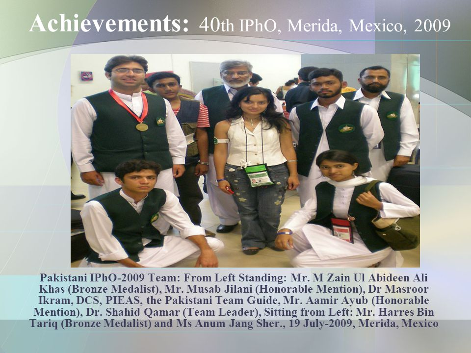 Achievements: 40 th IPhO, Merida, Mexico, 2009 Pakistani IPhO-2009 Team: From Left Standing: Mr.