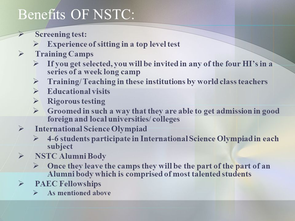 Benefits OF NSTC:  Screening test:  Experience of sitting in a top level test  Training Camps  If you get selected, you will be invited in any of the four HI's in a series of a week long camp  Training/ Teaching in these institutions by world class teachers  Educational visits  Rigorous testing  Groomed in such a way that they are able to get admission in good foreign and local universities/ colleges  International Science Olympiad  4-6 students participate in International Science Olympiad in each subject  NSTC Alumni Body  Once they leave the camps they will be the part of the part of an Alumni body which is comprised of most talented students  PAEC Fellowships  As mentioned above