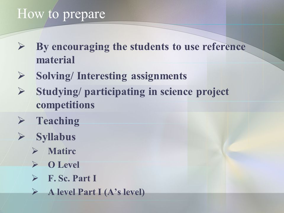 How to prepare  By encouraging the students to use reference material  Solving/ Interesting assignments  Studying/ participating in science project competitions  Teaching  Syllabus  Matirc  O Level  F.