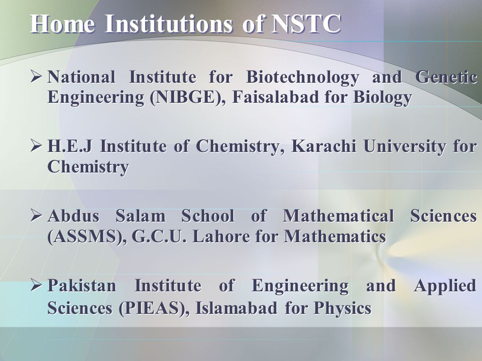 Home Institutions of NSTC  National Institute for Biotechnology and Genetic Engineering (NIBGE), Faisalabad for Biology  H.E.J Institute of Chemistry, Karachi University for Chemistry  Abdus Salam School of Mathematical Sciences (ASSMS), G.C.U.
