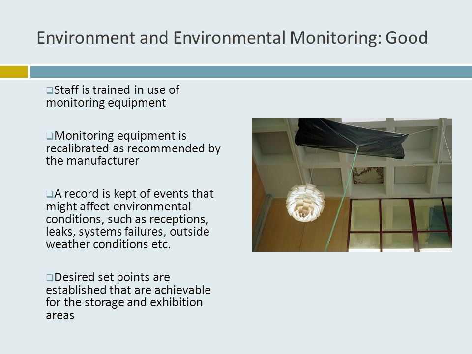 Environment and Environmental Monitoring: Good  Staff is trained in use of monitoring equipment  Monitoring equipment is recalibrated as recommended by the manufacturer  A record is kept of events that might affect environmental conditions, such as receptions, leaks, systems failures, outside weather conditions etc.