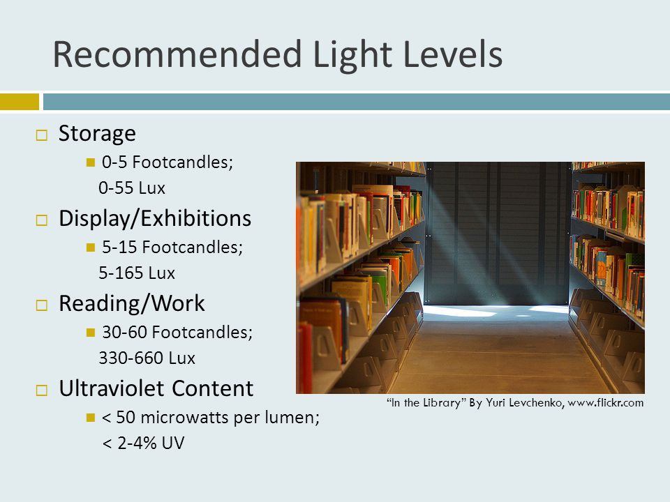 Recommended Light Levels  Storage 0-5 Footcandles; 0-55 Lux  Display/Exhibitions 5-15 Footcandles; 5-165 Lux  Reading/Work 30-60 Footcandles; 330-660 Lux  Ultraviolet Content < 50 microwatts per lumen; < 2-4% UV In the Library By Yuri Levchenko, www.flickr.com