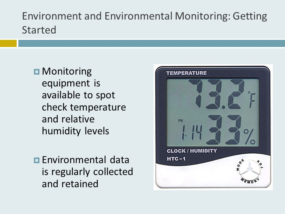 Environment and Environmental Monitoring: Getting Started  Monitoring equipment is available to spot check temperature and relative humidity levels  Environmental data is regularly collected and retained