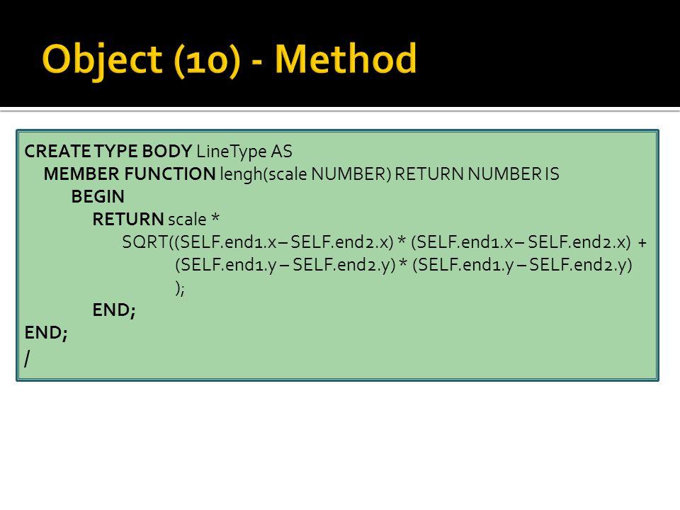 CREATE TYPE BODY LineType AS MEMBER FUNCTION lengh(scale NUMBER) RETURN NUMBER IS BEGIN RETURN scale * SQRT((SELF.end1.x – SELF.end2.x) * (SELF.end1.x – SELF.end2.x) + (SELF.end1.y – SELF.end2.y) * (SELF.end1.y – SELF.end2.y) ); END; /