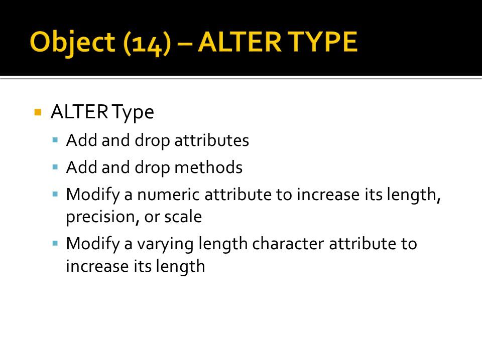  ALTER Type  Add and drop attributes  Add and drop methods  Modify a numeric attribute to increase its length, precision, or scale  Modify a vary